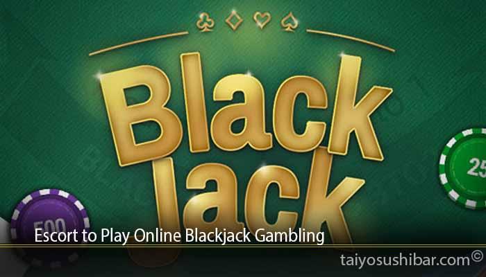 Escort to Play Online Blackjack Gambling